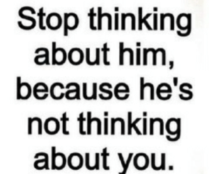 Stop Thinking: Stop thinking  about him,  because he's  not thinking  about you.