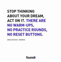 Like this if you agree and tag a friend that needs to see this!: STOP THINKING  ABOUT YOUR DREAM  ACT ON IT  THERE ARE  NO WARM-UPS  NO PRACTICE ROUNDS,  NO RESET BUTTONS.  DREW HOUSTON DROPBOX  foundr Like this if you agree and tag a friend that needs to see this!
