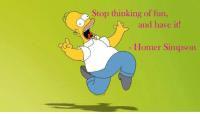 Homer Simpson: Stop thinking of fun,  and have it!  Homer Simpson