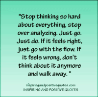 "Inspiring and Positive Quotes: Stop thinking so hard  about everything, stop  over analyzing. Just go  Just do. If it feels right,  just go with the flow. If  it feels wrong, don't  think about it anymore  and walk away.""  tnspiringandpositivequotes.com  INSPIRING AND POSITIVE QUOTES Inspiring and Positive Quotes"