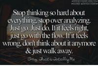 Over Analyzing: Stop thinking so hard about  everything, stop over analyzing.  Just go. Just do. If it feels right,  just go with the flow.If it feels  wrong, don't think about it anymore  & just walk away