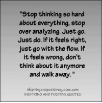 "Inspiring and Positive Quotes <3: stop thinking so hard  about everything, stop  over analyzing. Just go.  Just do. If it feels right,  just go with the flow. If  it feels wrong, don't  think about it anymore  and walk away.""  inspiringandpositivequotes.com  INSPIRING AND POSITIVE QUOTES Inspiring and Positive Quotes <3"