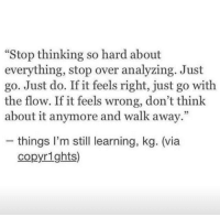 "Via, Think, and Still: ""Stop thinking so hard about  everything, stop over analyzing. Just  go. Just do. If it feels right, just go with  the flow. If it feels wrong, don't think  about it anymore and walk away.""  05  - things l'm still learning, kg. (via  copyrights)"