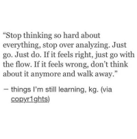 "go with the flow: ""Stop thinking so hard about  everything, stop over analyzing. Just  go. Just do. If it feels right, just go with  the flow. If it feels wrong, don't think  about it anymore and walk away.""  - things I'm still learning, kg. (via  copyrights)"