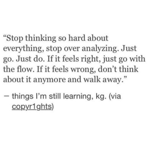 "go with the flow: ""Stop thinking so hard about  everything, stop over analyzing. Just  go. Just do. If it feels right, just go with  the flow. If it feels wrong, don't think  about it anymore and walk away.""  - things I'm still learning, kg. (via  copyr1ghts)"