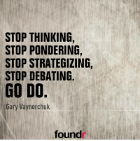 Start doing! ☝ Thanks to @garyvee Double tap if you agree and tag a friend that needs to see this!: STOP THINKING,  STOP PONDERING,  STOP STRATEGIZING,  STOP DEBATING  GO DO  Gary Vaynerchuk  found Start doing! ☝ Thanks to @garyvee Double tap if you agree and tag a friend that needs to see this!