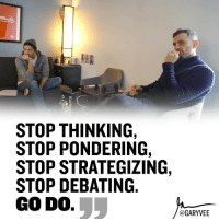 "Memes, 🤖, and Passions: STOP THINKING,  STOP PONDERING,  STOP STRATEGIZING,  STOP DEBATING  GODO.  GARY VEE Gang ... it's time .. work, do it, lets move, so many of you continue to feel good about the process of ""getting ready to do it"" Instead of actually doing it - TAG A FRIEND THAT NEEDS TO HERE THIS! passion dedication success determination quoteoftheday hardwork business businessbuilding businessman execute doit"