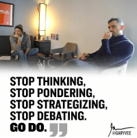 """Gang ... it's time .. work, do it, lets move, so many of you continue to feel good about the process of """"getting ready to do it"""" Instead of actually doing it - TAG A FRIEND IN THE COMMENTS THAT NEEDS TO HERE THIS!: STOP THINKING,  STOP PONDERING,  STOP STRATEGIZING,  STOP DEBATING.  GODO.  @GARY VEE Gang ... it's time .. work, do it, lets move, so many of you continue to feel good about the process of """"getting ready to do it"""" Instead of actually doing it - TAG A FRIEND IN THE COMMENTS THAT NEEDS TO HERE THIS!"""