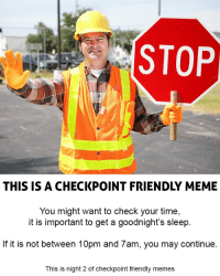 Meme, Memes, and Time: STOP  THIS IS A CHECKPOINT FRIENDLY MEME  You might want to check your time,  it is important to get a goodnight's sleep  If it is not between 10pm and 7am, you may continue  This is night 2 of checkpoint friendly memes Y'all need sleep