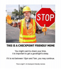 checkpoint: STOP  THIS IS A CHECKPOINT FRIENDLY MEME  You might want to check your time,  it is important to get a goodnight's sleep.  If it is not between 10pm and 7am, you may continue.  This is night 1 of checkpoint friendly memes