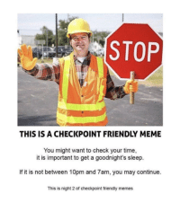 Meme, Memes, and Time: STOP  THIS IS A CHECKPOINT FRIENDLY MEME  You might want to check your time,  it is important to get a goodnight's sleep.  If it is not between 10pm and 7am, you may continue.  This is night 2 of checkpoint friendly memes Just a friendly reminder