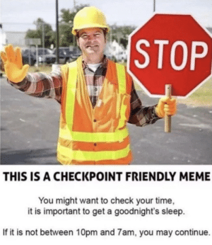 Checkpoint! by MrsRobertshaw MORE MEMES: STOP  THIS IS A CHECKPOINT FRIENDLY MEME  You might want to check your time,  it is important to get a goodnight's sleep  If it is not between 10pm and 7am, you may continue. Checkpoint! by MrsRobertshaw MORE MEMES