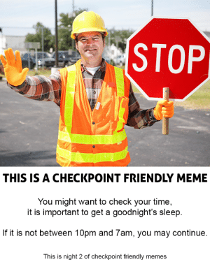 STOP RIGHT THERE M8!: STOP  THIS IS A CHECKPOINT FRIENDLY MEME  You might want to check your time,  it is important to get a goodnight's sleep  If it is not between 10pm and 7am, you may continue  This is night 2 of checkpoint friendly memes STOP RIGHT THERE M8!