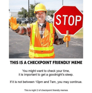 =Checkpoint ahead= by DarkLazer215 MORE MEMES: STOP  THIS IS A CHECKPOINT FRIENDLY MEME  You might want to check your time,  it is important to get a goodnight's sleep  If it is not between 10pm and 7am, you may continue.  This is night 2 of checkpoint friendly memes =Checkpoint ahead= by DarkLazer215 MORE MEMES
