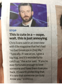 "Bad, Chris Evans, and Cute: STOP  This is cute in a-nope  wait, this is just annoying  Chris Evans said in an interview  with Elle magazine that he's had  ""no bad breakups in [his] life.""  Typically, if I see an ex, I give a  big hug, and it's wonderful to  catch up,"" the actor said. ""If you're  ever fortunate enough to love  someone and have them love you  back, it's worth protecting that.  It's rare that someone can truly  know you."" (EXPRESS) <p>Wholesome outlook via /r/wholesomememes <a href=""http://ift.tt/2oGVb2y"">http://ift.tt/2oGVb2y</a></p>"