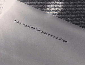 Who, For, and Stop: stop trying so hard for people who do  n't care