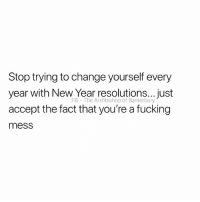 I have😂: Stop trying to change yourself every  year with New Year resolution...just  accept the fact that you're a fucking  mess  FB The Archbishop of Banterbury I have😂
