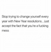 I'm a hot mess and proud 🙂 @_thequeenofeverything_ @_thequeenofeverything_ goodgirlwithbadthoughts 💅🏼: Stop trying to change yourself every  year with New Year resolutions...just  accept the fact that you're a fucking  mess I'm a hot mess and proud 🙂 @_thequeenofeverything_ @_thequeenofeverything_ goodgirlwithbadthoughts 💅🏼