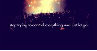 Control, Http, and Net: stop trying to control everything and just let go http://iglovequotes.net/