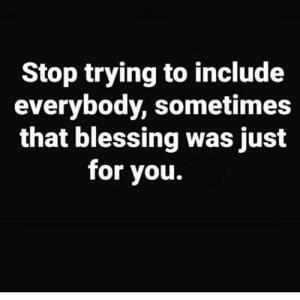 Hood, You, and For: Stop trying to include  everybody, sometimes  that blessing was just  for you. 💯
