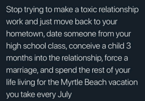 meirl: Stop trying to make a toxic relationship  work and just move back to your  hometown, date someone from your  high school class, conceive a child 3  months into the relationship, force a  marriage, and spend the rest of your  life living for the Myrtle Beach vacation  you take every July meirl