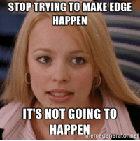 STOP TRYING TO MAKE EDGE  HAPPEN  IT'S NOT GOING TO  HAPPEN  meme generator net After the latest Windows 10 update added Edge back to my taskbar