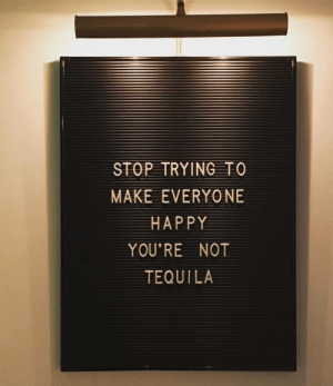 Stop Trying To: STOP TRYING TO  MAKE EVERYO NE  HAPPY  YOU'RE NOT  TEQUILA