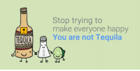 Tequila: Stop trying to  make everyone happy  TEQUILA  You are not Tequila