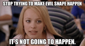 Harry Potter, Evil, and The Prisoner: STOP TRYING TO MAKE EVIL SNAPE HAPPEN  ITSNOT GOING TO HAPPEN. Me, at age 16, about halfway through Harry Potter and the Prisoner of Azkaban.