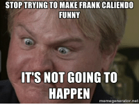 Alright ESPN, let me make this perfectly clear...: STOP TRYING TO MAKE FRANK CALIENDO  FUNNY  IT'S NOT GOING TO  HAPPEN  memegenerator.net Alright ESPN, let me make this perfectly clear...