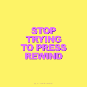 Stop Trying To: STOP  TRYING  TO PRESS  REWIND  @_TYPELIKEAGIRL