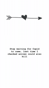 Cupid: stop waiting for Cupid  to come, last time I  checked arrows could also  kill