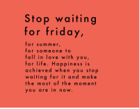 Fall, Friday, and Life: Stop waiting  for friday,  for sum mer  for someone to  fall in love with you  for life. Happiness is  achieved when you sto  waiting for it and m ake  the most of the moment  YOU arein now.