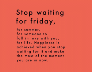 mer: Stop waiting  for friday,  for sum mer  for someone to  fall in love with you  for life. Happiness is  achieved when you stop  waiting for it and make  the most of the moment  YOU arein now.