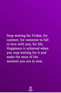 Fall, Friday, and Life: Stop waiting for Friday, for  summer, for someone to fall  in love with you, for life.  Happiness is achieved when  you stop waiting for it and  make the most of the  moment you are in now.
