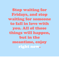 Fall, Life, and Love: Stop waiting for  Fridays, and stop  waiting for someone  to fall in love with  you. All of those  things will happen,  but in the  meantime, enjoy  right now cwote:dont spend your whole life waiting for later on. enjoy the here and the now :)