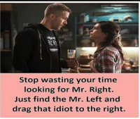 stop wasting your time  looking for Mr. Right.  Just find the Mr. Left and  drag that idiot to the right. Dear Girls !