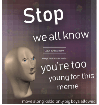 "<p>[<a href=""https://www.reddit.com/r/surrealmemes/comments/7pqhiy/move_along_kiddo/"">Src</a>]</p>: Stop  We all know  CLICK TO SEE NSFW  Always show NSFW media?  you're too  young for this  meme  move along kiddo only big boys allowed <p>[<a href=""https://www.reddit.com/r/surrealmemes/comments/7pqhiy/move_along_kiddo/"">Src</a>]</p>"