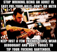 stop whining: STOP WHINING. BEING AN ADULT IS  EASY PAY YOURIBILLS DON'T DO METH  KEEPJUST A FEW FRIENDS CLOSE, WEAR  DEODORANT AND DON'T FORGET TO  TIP YOUR FUCKING BARTENDER.