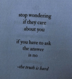 Truth, Answer, and Ask: stop wondering  if they care  about vou  if you have to ask  the answer  is no  -the truth is hard