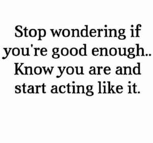 Memes, Good, and Acting: Stop wondering if  you're good enough  Know you are and  start acting like it. Yes... #thequeencode