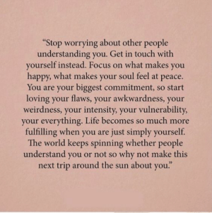"worrying: ""Stop worrying about other people  understanding you. Get in touch with  yourself instead. Focus on what makes you  happy, what makes your soul feel at peace.  You are your biggest commitment, so start  loving your flaws, your awkwardness, your  weirdness, your intensity, your vulnerability  your everything. Life becomes so much more  fulfilling when you are just simply yourself.  The world keeps spinning whether people  understand you or not so why not make this  next trip around the sun about you."""