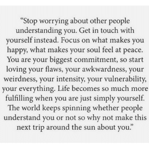 "https://t.co/Vdiag3EJjk: ""Stop worrying about other people  understanding you. Get in touch with  yourself instead. Focus on what makes you  happy, what makes your soul feel at peace.  You are your biggest commitment, so start  loving your flaws, your awkwardness, your  weirdness, your intensity, your vulnerability,  your everything. Life becomes so much more  fulfilling when you are just simply yourself  The world keeps spinning whether people  understand you or not so why not make this  next trip around the sun about you."" https://t.co/Vdiag3EJjk"