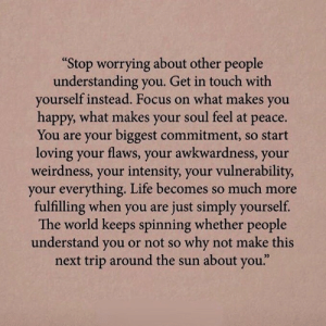 "why not: ""Stop worrying about other people  understanding you. Get in touch with  yourself instead. Focus on what makes  you  happy, what makes your soul feel at  рeace.  You are your biggest commitment, so start  loving your flaws, your awkwardness, your  weirdness, your intensity, your vulnerability,  your everything. Life becomes so much more  fulfilling when you are just simply yourself.  The world keeps spinning whether people  understand you or not so why not make this  next trip around the sun about you."""