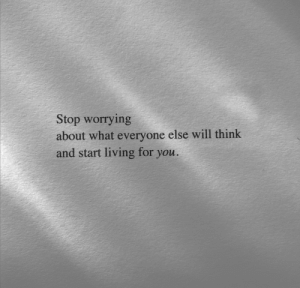 worrying: Stop worrying  about what everyone else will think  and start living for you.