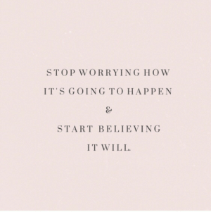 worrying: STOP WORRYING HOW  IT'S GOING TO HAPPEN  START BELIEVING  IT WILL.