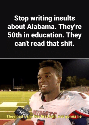 Sweet Home Alabama: Stop writing insults  about Alabama. They're  50th in education. They  can't read that shit.  They had ús in the firsthalf, not gonna lie Sweet Home Alabama