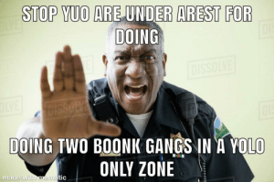 Capidl punishmint😈: STOP YUO ARE UNDER AREST FOR  DOING  OLVE  DISSOLVE  OLVE  DISSOLVE  DOING TWO BOONK GANGS IN A YOLO  ONLY ZONE  made with mematic Capidl punishmint😈