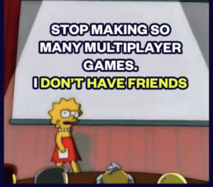 meirl: STOPMAKINGSO  MANY MULTIPLAYER  GAMES.  ODON'T HAVE FRIENDS meirl