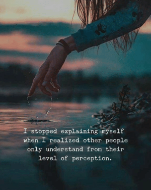 Perception, Level, and People: stopped explaining myself  when I realized other people  only understand from their  level of perception.